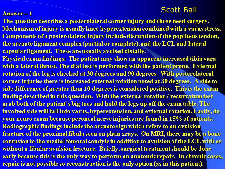 Answer – 1 The question describes a posterolateral corner injury and those need surgery. Mechanism of injury is usually knee hyperextension combined with a varus stress. Components of a posterolateral injury include disruption of the popliteus tendon, the arcuate ligament complex (partial or complete), and the LCL and lateral capsular ligament. These are usually avulsed distally. Physical exam findings: The patient may show an apparent increased tibia vara with a lateral thrust. The dial test is performed with the patient prone. External rotation of the leg is checked at 30 degrees and 90 degrees. With posterolateral corner injuries there is increased external rotation noted at 30 degrees. A side to side difference of greater than 10 degrees is considered positive. This is the exam finding described in this question. With the external rotation / recurvatum test grab both of the patient's big toes and hold the legs up off the exam table. The involved side will fall into varus, hyperextension, and external rotation. Lastly, do your neuro exam because peroneal nerve injuries are found in 15% of patients. Radiographic findings include the arcuate sign which refers to an avulsion fracture of the proximal fibula seen on plain xrays. On MRI, there may be a bone contusion to the medial femoral condyle in addition to avulsion of the LCL with or without a fibular avulsion fracture. Briefly, surgical treatment should be done early because this is the only way to perform an anatomic repair. In chronic cases, repair is not possible so reconstruction is the only option (as in this patient).