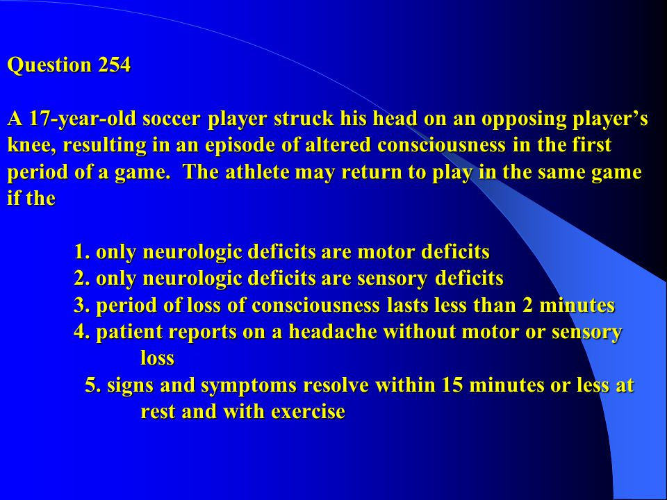 Question 254 A 17-year-old soccer player struck his head on an opposing player's knee, resulting in an episode of altered consciousness in the first period of a game.