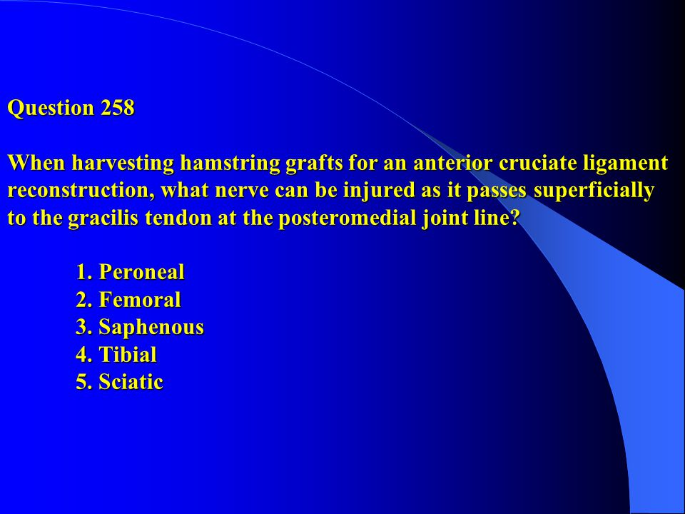 Question 258 When harvesting hamstring grafts for an anterior cruciate ligament reconstruction, what nerve can be injured as it passes superficially to the gracilis tendon at the posteromedial joint line.