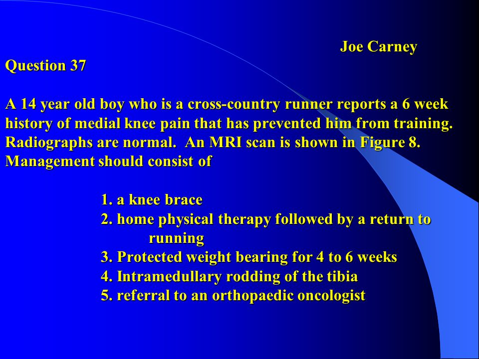 Joe Carney Question 37 A 14 year old boy who is a cross-country runner reports a 6 week history of medial knee pain that has prevented him from training.