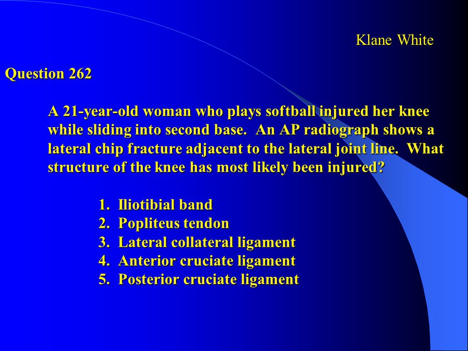 Question 262 A 21-year-old woman who plays softball injured her knee while sliding into second base. An AP radiograph shows a lateral chip fracture adjacent to the lateral joint line. What structure of the knee has most likely been injured 1. Iliotibial band 2. Popliteus tendon 3. Lateral collateral ligament 4. Anterior cruciate ligament 5. Posterior cruciate ligament