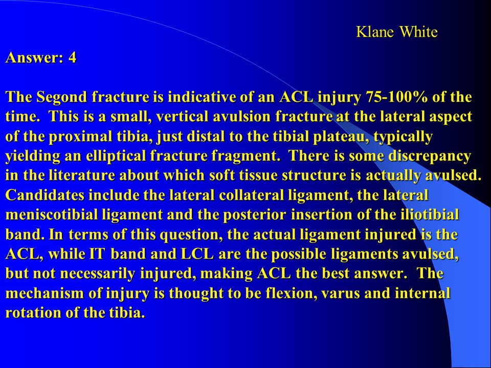 Answer: 4 The Segond fracture is indicative of an ACL injury 75-100% of the time. This is a small, vertical avulsion fracture at the lateral aspect of the proximal tibia, just distal to the tibial plateau, typically yielding an elliptical fracture fragment. There is some discrepancy in the literature about which soft tissue structure is actually avulsed. Candidates include the lateral collateral ligament, the lateral meniscotibial ligament and the posterior insertion of the iliotibial band. In terms of this question, the actual ligament injured is the ACL, while IT band and LCL are the possible ligaments avulsed, but not necessarily injured, making ACL the best answer. The mechanism of injury is thought to be flexion, varus and internal rotation of the tibia.