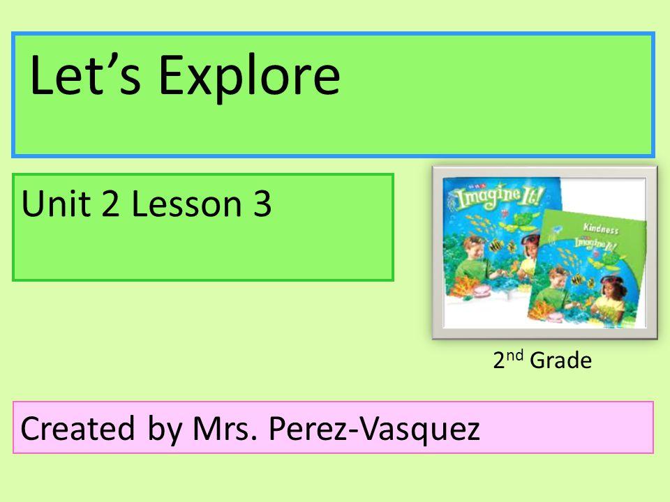 Unit 2 Lesson 3 Created by Mrs. Perez-Vasquez Let's Explore 2nd Grade
