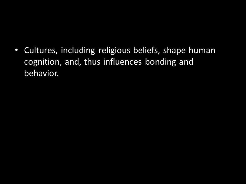 Cultures, including religious beliefs, shape human cognition, and, thus influences bonding and behavior.
