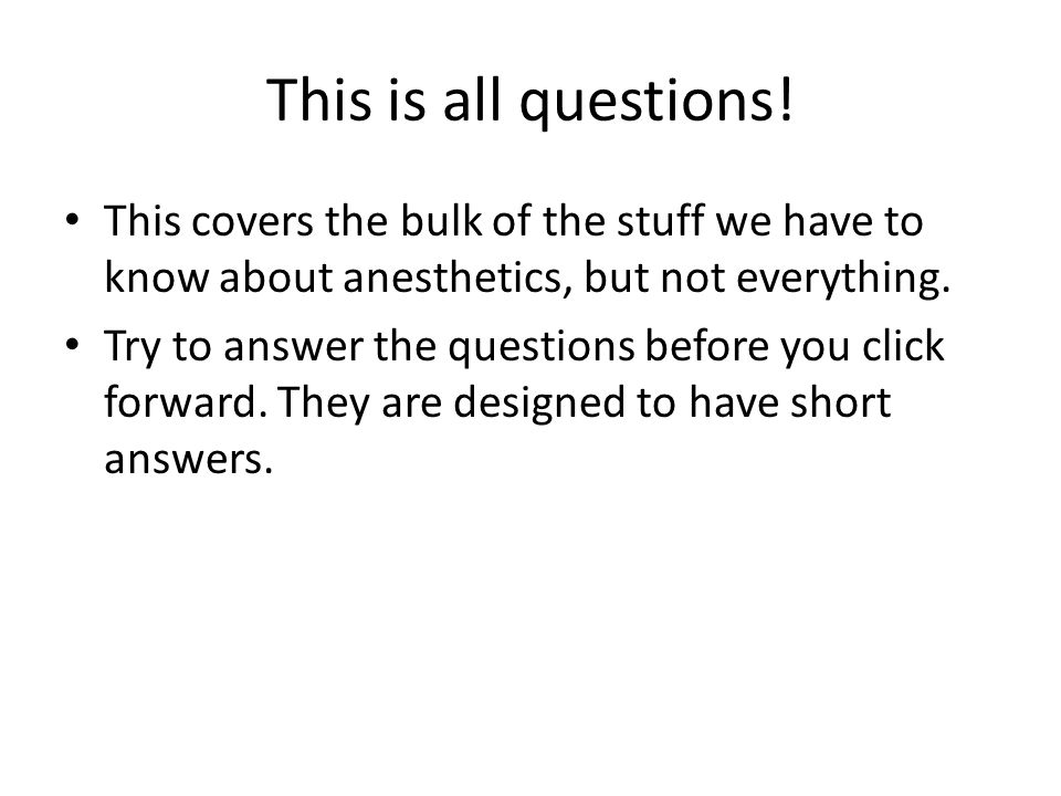This is all questions! This covers the bulk of the stuff we have to know about anesthetics, but not everything.