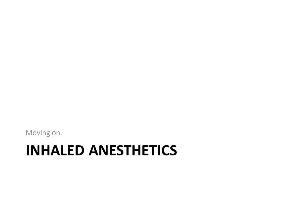 Moving on. Inhaled anesthetics