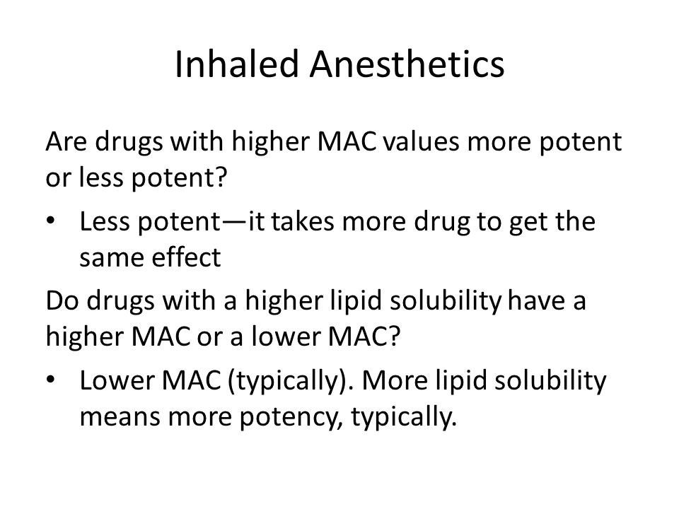 Inhaled Anesthetics Are drugs with higher MAC values more potent or less potent Less potent—it takes more drug to get the same effect.