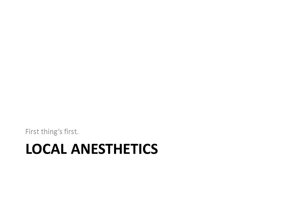 First thing's first. Local anesthetics