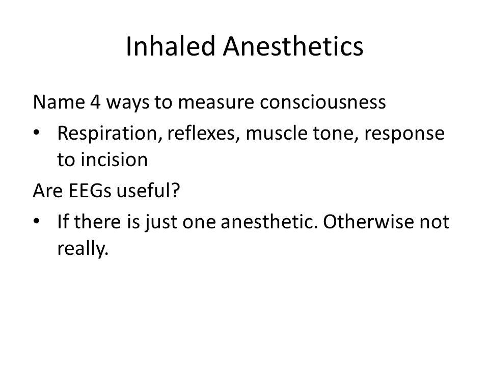 Inhaled Anesthetics Name 4 ways to measure consciousness