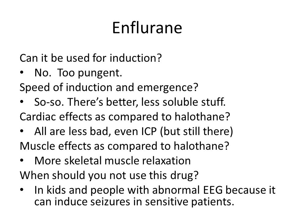 Enflurane Can it be used for induction No. Too pungent.