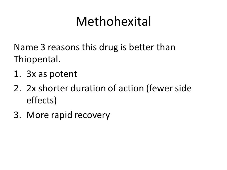 Methohexital Name 3 reasons this drug is better than Thiopental.
