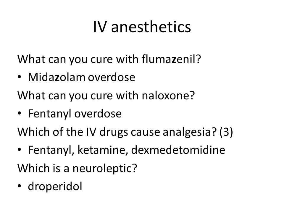 IV anesthetics What can you cure with flumazenil Midazolam overdose