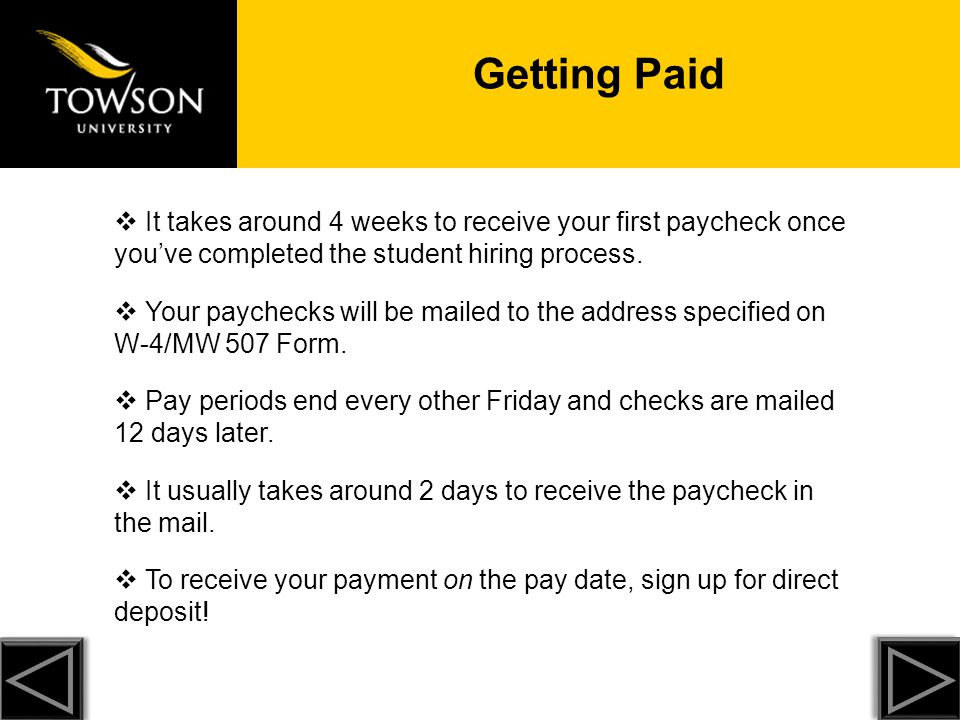 Getting Paid It takes around 4 weeks to receive your first paycheck once you've completed the student hiring process.