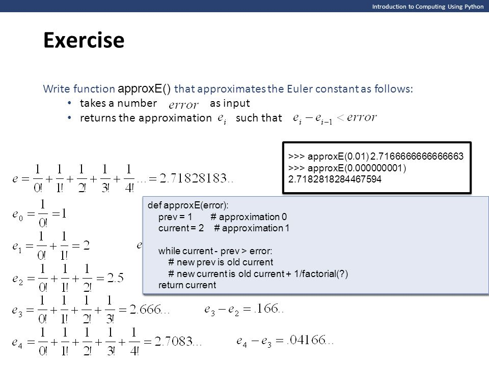 Exercise Introduction to Computing Using Python. Write function approxE() that approximates the Euler constant as follows: