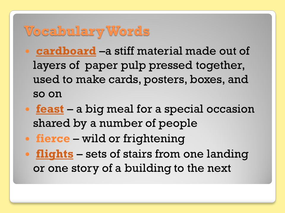 Vocabulary Words cardboard –a stiff material made out of layers of paper pulp pressed together, used to make cards, posters, boxes, and so on.