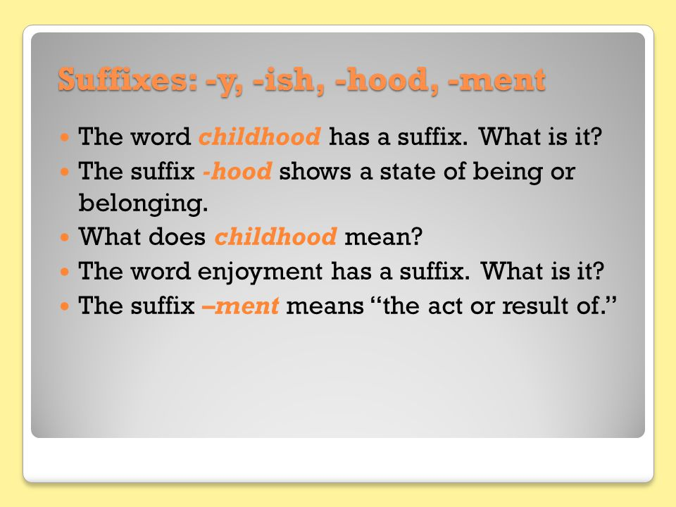 Suffixes: -y, -ish, -hood, -ment