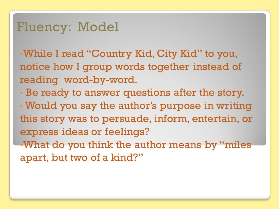 Fluency: Model While I read Country Kid, City Kid to you, notice how I group words together instead of reading word-by-word.
