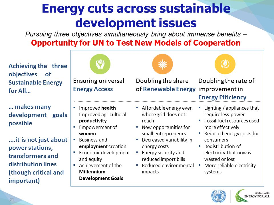 Energy cuts across sustainable development issues Pursuing three objectives simultaneously bring about immense benefits – Opportunity for UN to Test New Models of Cooperation
