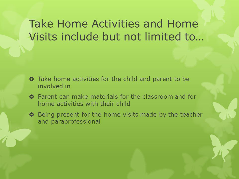 Take Home Activities and Home Visits include but not limited to…