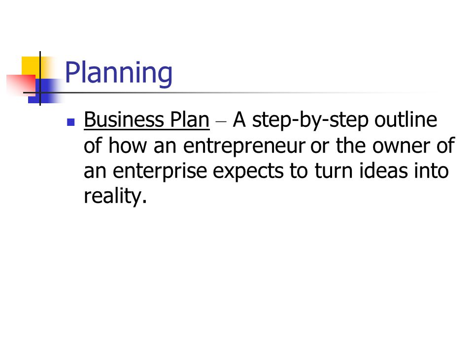 Planning Business Plan – A step-by-step outline of how an entrepreneur or the owner of an enterprise expects to turn ideas into reality.