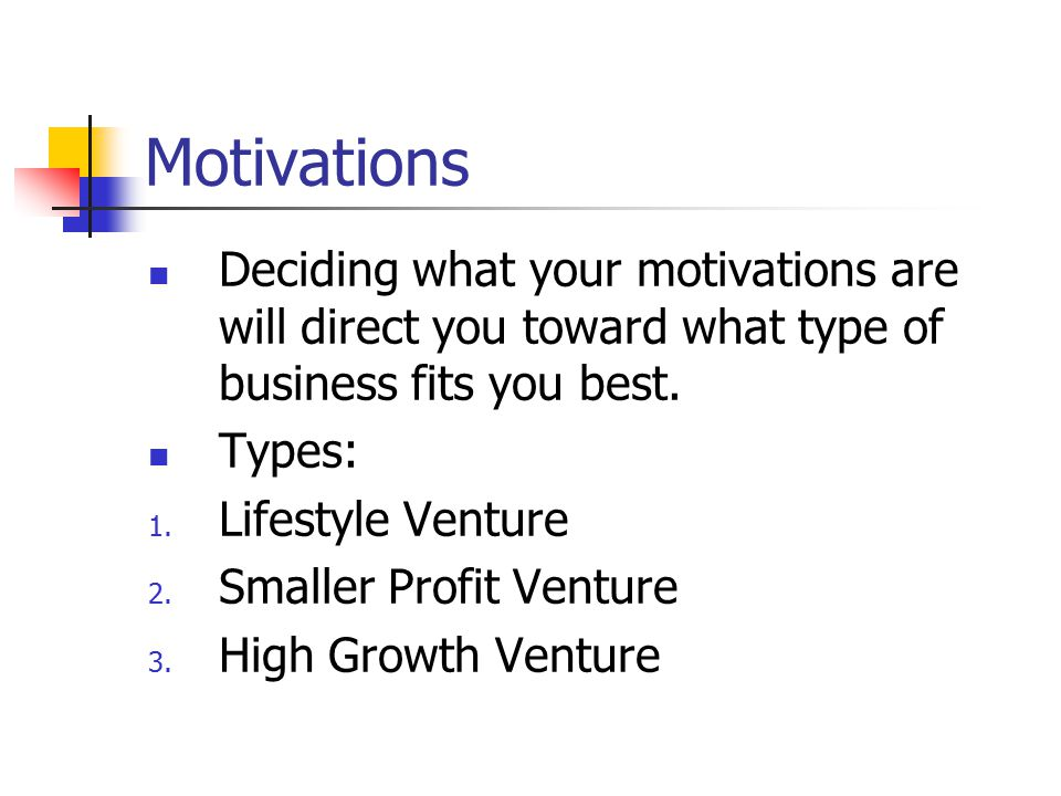 Motivations Deciding what your motivations are will direct you toward what type of business fits you best.