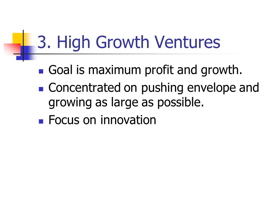 3. High Growth Ventures Goal is maximum profit and growth.