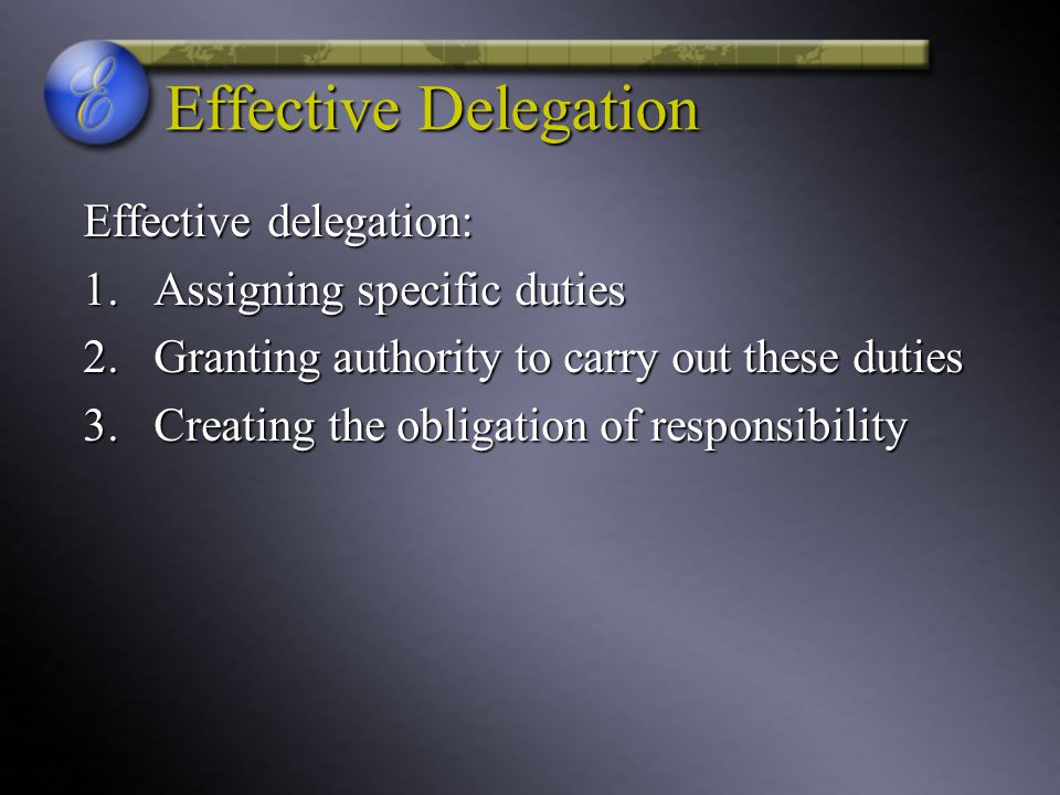 Effective Delegation Effective delegation: Assigning specific duties