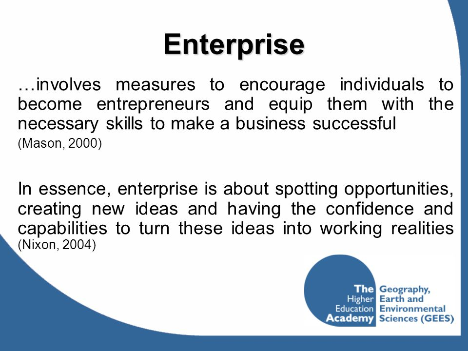 Enterprise …involves measures to encourage individuals to become entrepreneurs and equip them with the necessary skills to make a business successful.