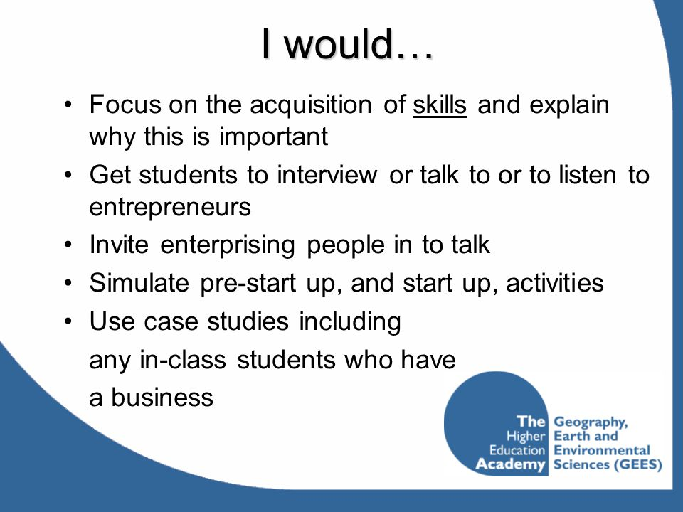 I would… Focus on the acquisition of skills and explain why this is important. Get students to interview or talk to or to listen to entrepreneurs.