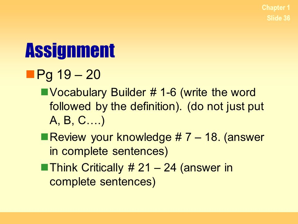 Chapter 1 Assignment. Pg 19 – 20. Vocabulary Builder # 1-6 (write the word followed by the definition). (do not just put A, B, C….)
