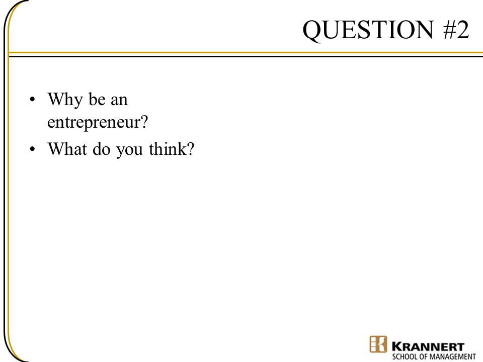 QUESTION #2 Why be an entrepreneur What do you think