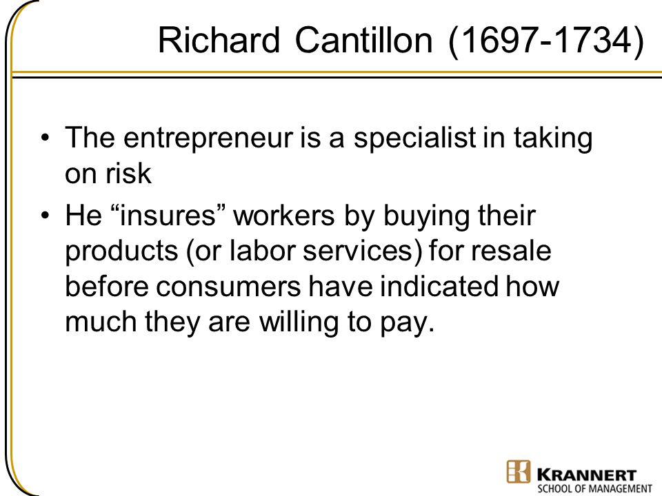 Richard Cantillon (1697-1734) The entrepreneur is a specialist in taking on risk.