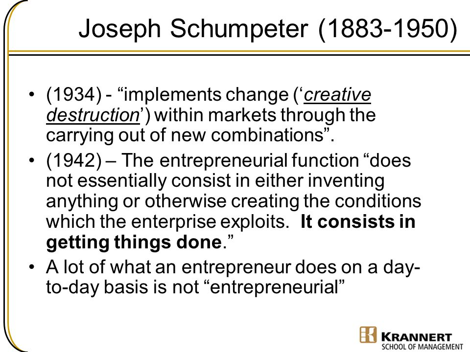 Joseph Schumpeter (1883-1950) (1934) - implements change ('creative destruction') within markets through the carrying out of new combinations .