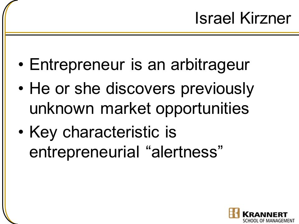 Israel Kirzner Entrepreneur is an arbitrageur. He or she discovers previously unknown market opportunities.