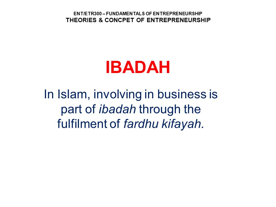 IBADAH In Islam, involving in business is part of ibadah through the fulfilment of fardhu kifayah.