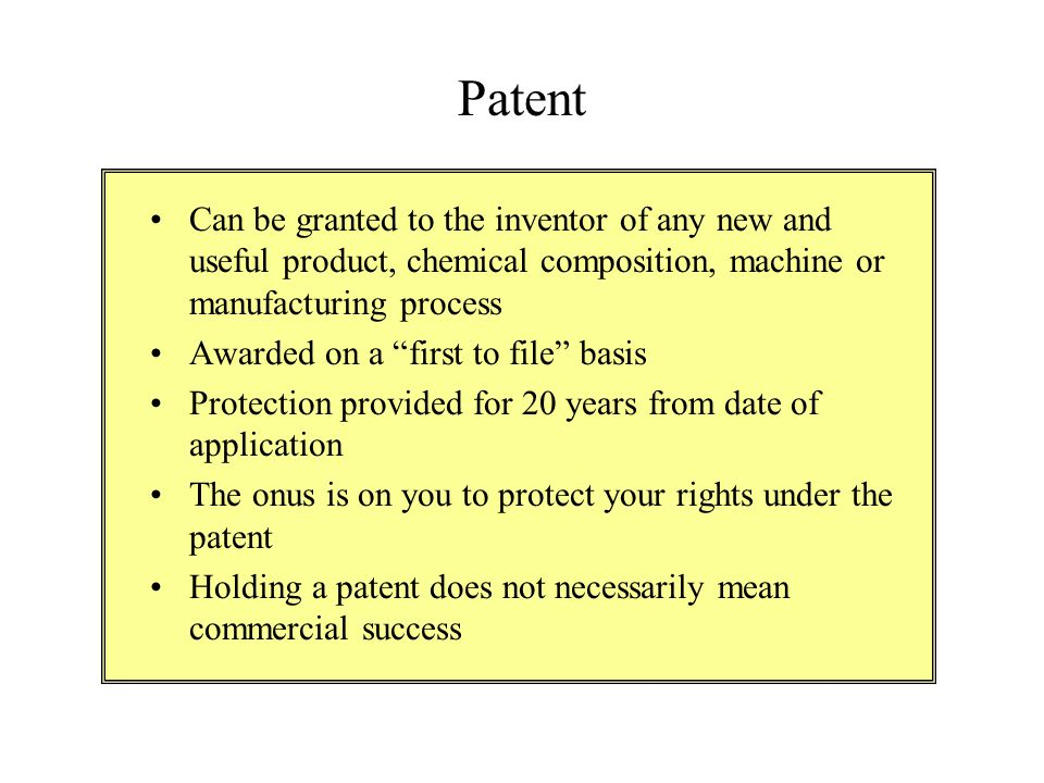 Patent Can be granted to the inventor of any new and useful product, chemical composition, machine or manufacturing process.