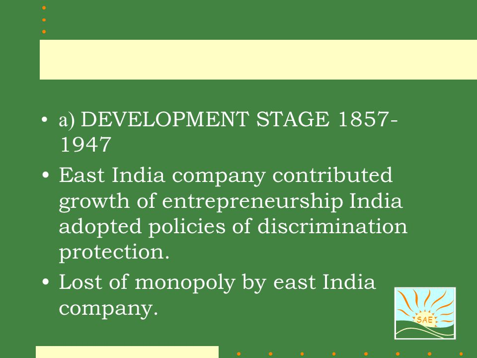 a) DEVELOPMENT STAGE 1857-1947 East India company contributed growth of entrepreneurship India adopted policies of discrimination protection.