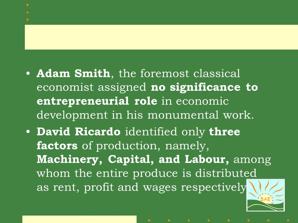 Adam Smith, the foremost classical economist assigned no significance to entrepreneurial role in economic development in his monumental work.