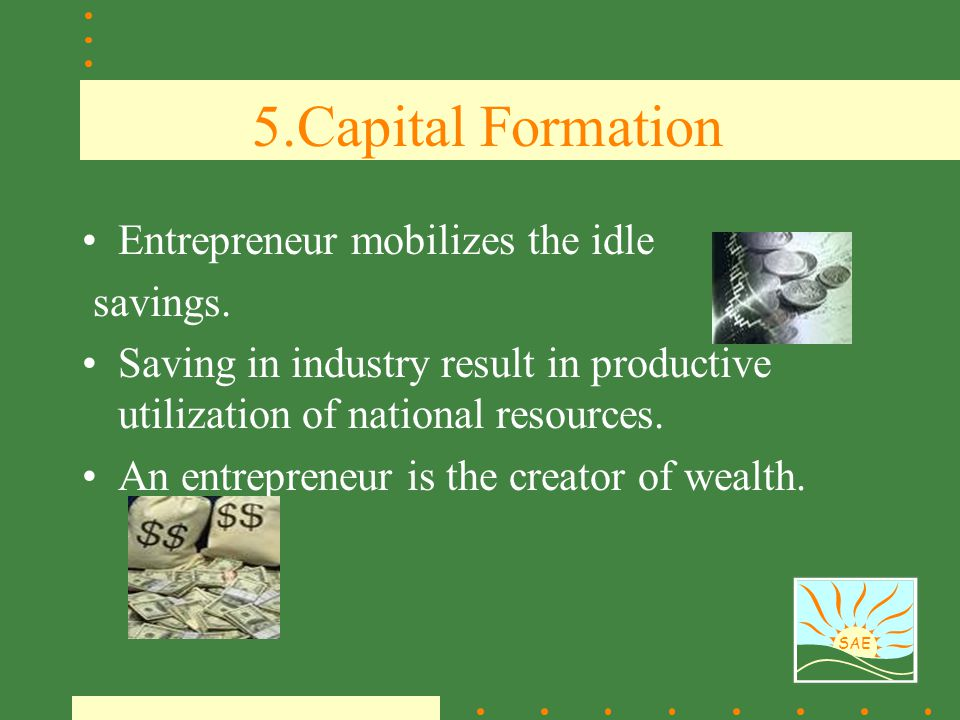 5.Capital Formation Entrepreneur mobilizes the idle savings.