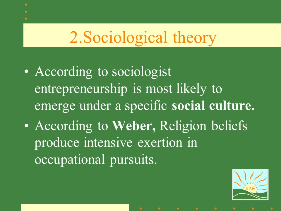 2.Sociological theory According to sociologist entrepreneurship is most likely to emerge under a specific social culture.