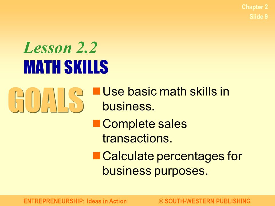 GOALS Lesson 2.2 MATH SKILLS Use basic math skills in business.