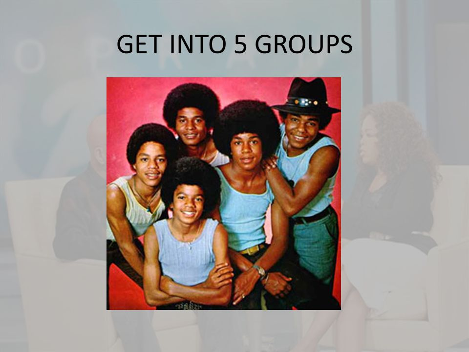 GET INTO 5 GROUPS