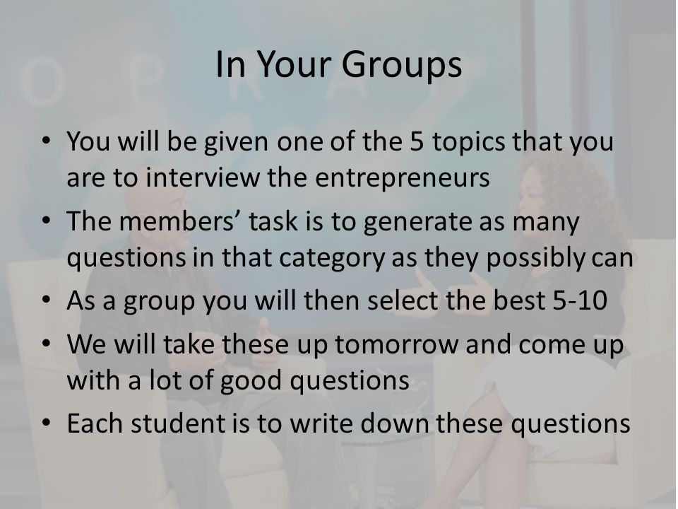 In Your Groups You will be given one of the 5 topics that you are to interview the entrepreneurs.