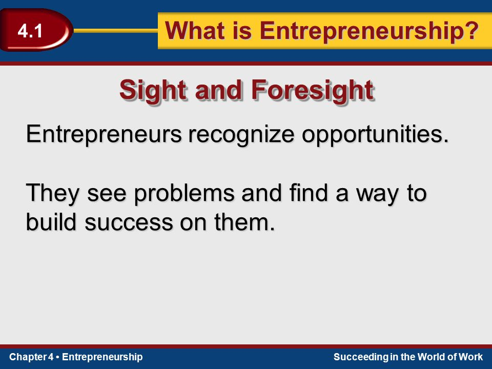 Sight and Foresight Entrepreneurs recognize opportunities.