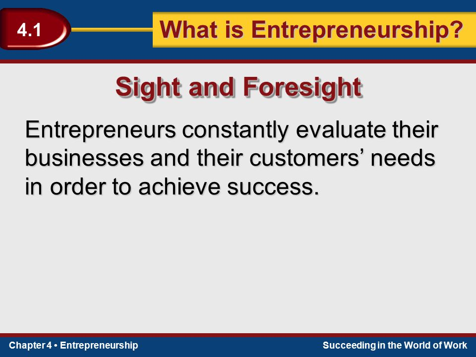 Sight and Foresight Entrepreneurs constantly evaluate their businesses and their customers' needs in order to achieve success.