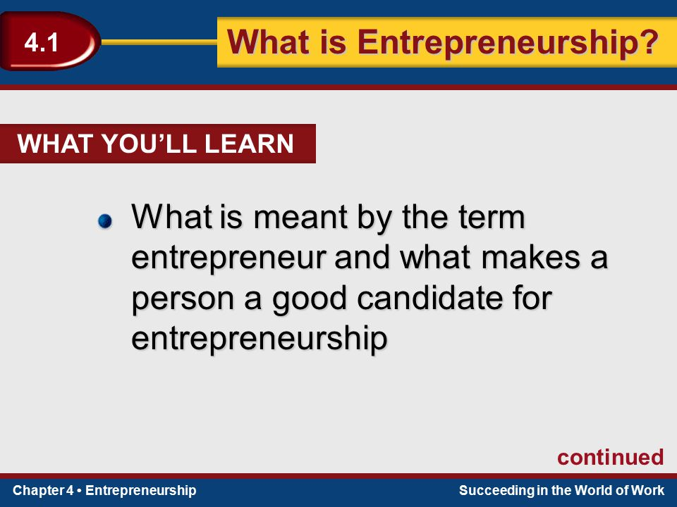 WHAT YOU'LL LEARN What is meant by the term entrepreneur and what makes a person a good candidate for entrepreneurship.