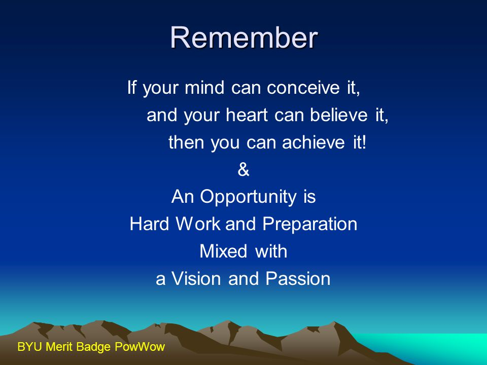 Remember If your mind can conceive it, and your heart can believe it,