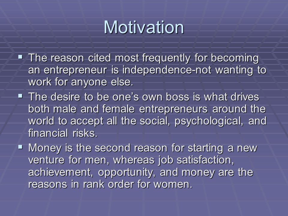 Motivation The reason cited most frequently for becoming an entrepreneur is independence-not wanting to work for anyone else.