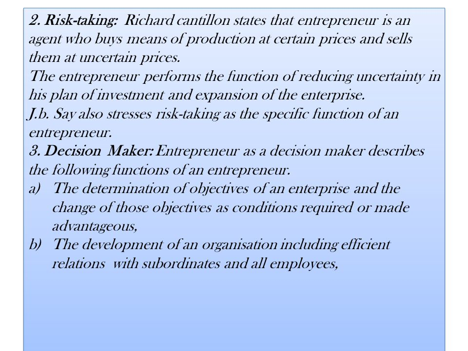 2. Risk-taking: Richard cantillon states that entrepreneur is an agent who buys means of production at certain prices and sells them at uncertain prices.