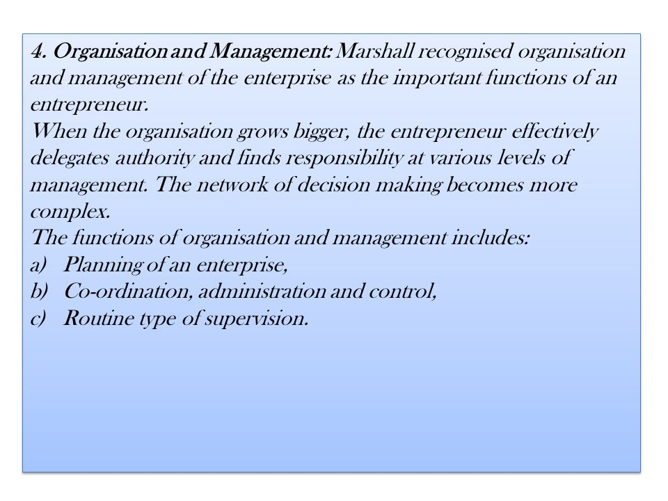 4. Organisation and Management: Marshall recognised organisation and management of the enterprise as the important functions of an entrepreneur.